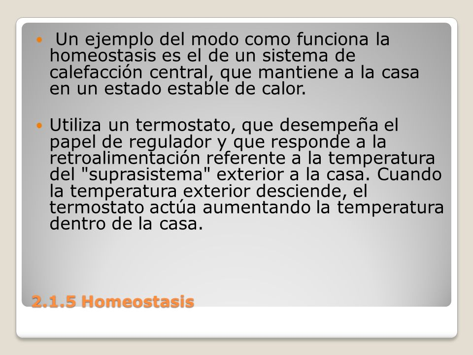 Un ejemplo del modo como funciona la homeostasis es el de un sistema de calefacción central, que mantiene a la casa en un estado estable de calor.