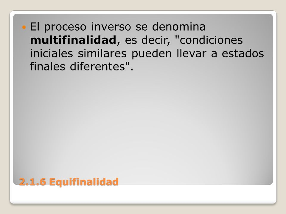 El proceso inverso se denomina multifinalidad, es decir, condiciones iniciales similares pueden llevar a estados finales diferentes .