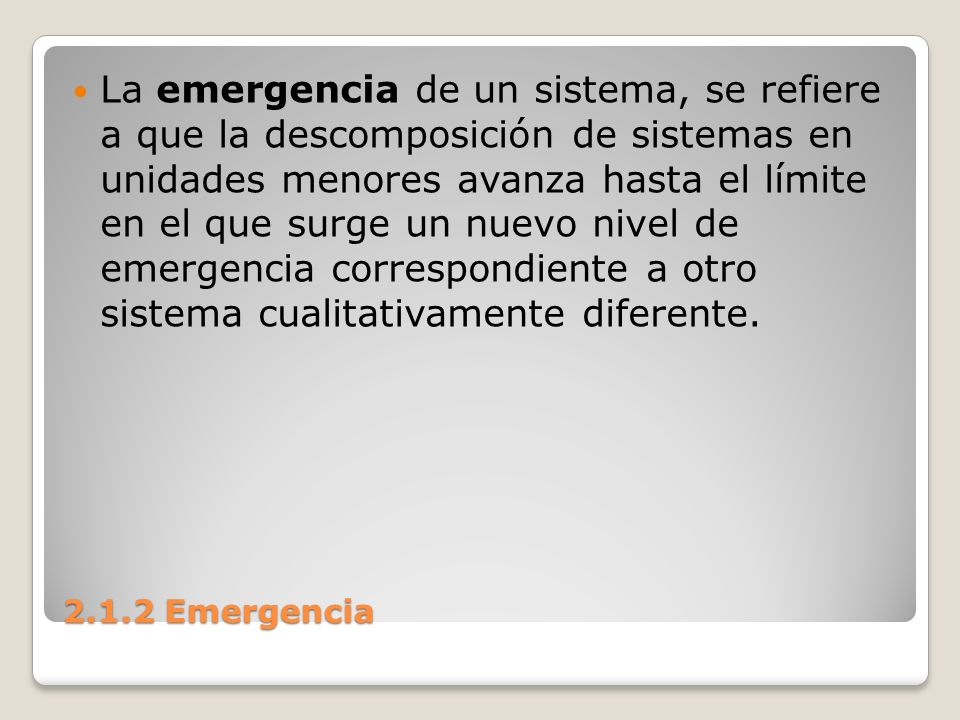 La emergencia de un sistema, se refiere a que la descomposición de sistemas en unidades menores avanza hasta el límite en el que surge un nuevo nivel de emergencia correspondiente a otro sistema cualitativamente diferente.