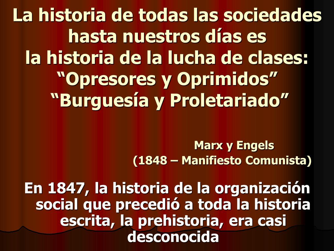 La historia de todas las sociedades hasta nuestros días es la historia de la lucha de clases: Opresores y Oprimidos Burguesía y Proletariado Marx y Engels (1848 – Manifiesto Comunista)