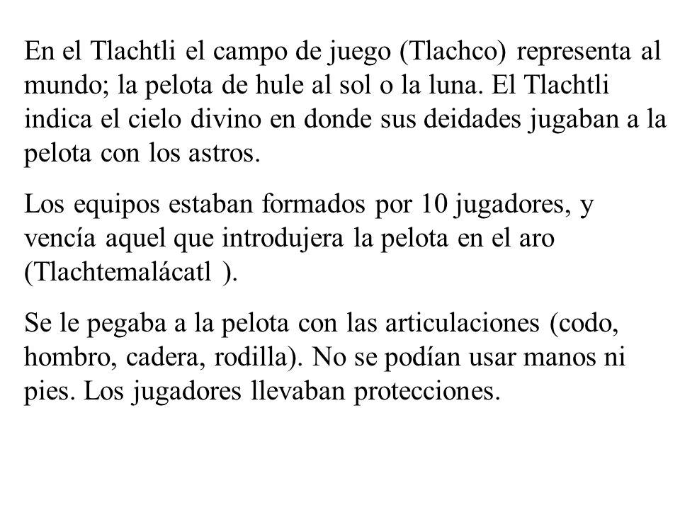 En el Tlachtli el campo de juego (Tlachco) representa al mundo; la pelota de hule al sol o la luna. El Tlachtli indica el cielo divino en donde sus deidades jugaban a la pelota con los astros.
