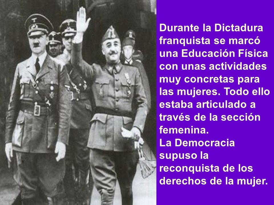 Durante la Dictadura franquista se marcó una Educación Física con unas actividades muy concretas para las mujeres. Todo ello estaba articulado a través de la sección femenina.