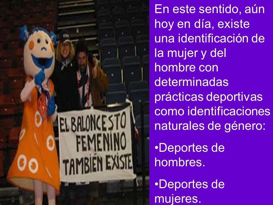 En este sentido, aún hoy en día, existe una identificación de la mujer y del hombre con determinadas prácticas deportivas como identificaciones naturales de género: