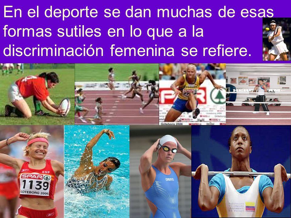 En el deporte se dan muchas de esas formas sutiles en lo que a la discriminación femenina se refiere.