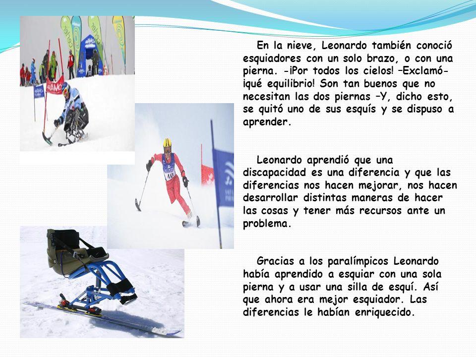 En la nieve, Leonardo también conoció esquiadores con un solo brazo, o con una pierna. -¡Por todos los cielos! –Exclamó-¡qué equilibrio! Son tan buenos que no necesitan las dos piernas –Y, dicho esto, se quitó uno de sus esquís y se dispuso a aprender.