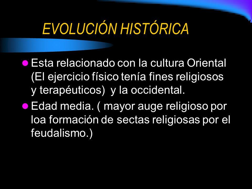 EVOLUCIÓN HISTÓRICA Esta relacionado con la cultura Oriental (El ejercicio físico tenía fines religiosos y terapéuticos) y la occidental.