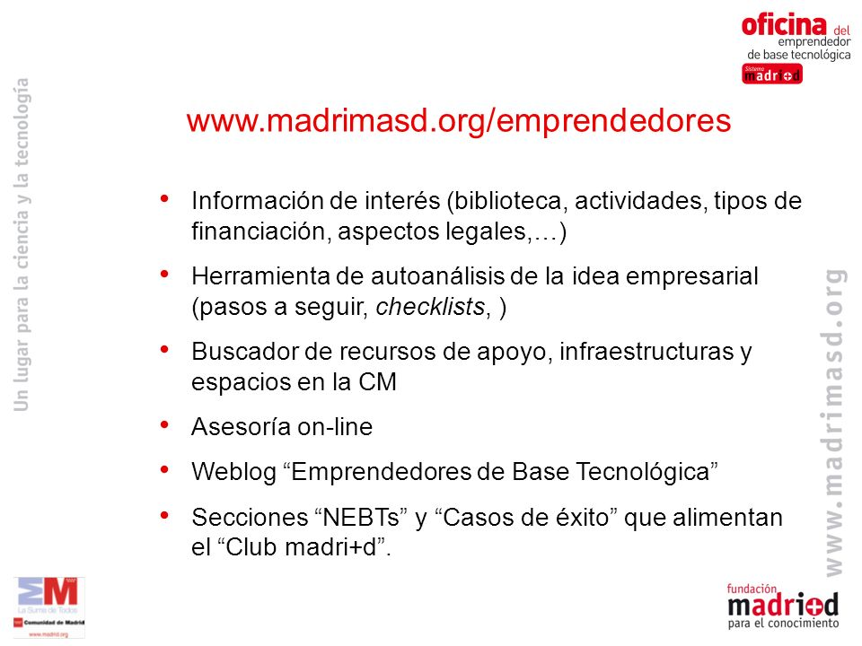 www.madrimasd.org/emprendedores Información de interés (biblioteca, actividades, tipos de financiación, aspectos legales,…)