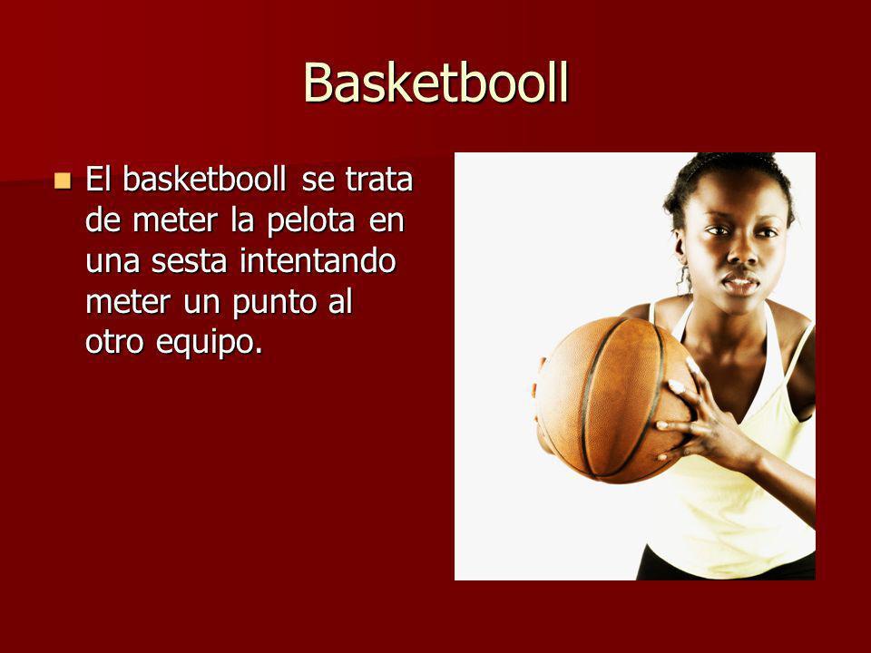 Basketbooll El basketbooll se trata de meter la pelota en una sesta intentando meter un punto al otro equipo.