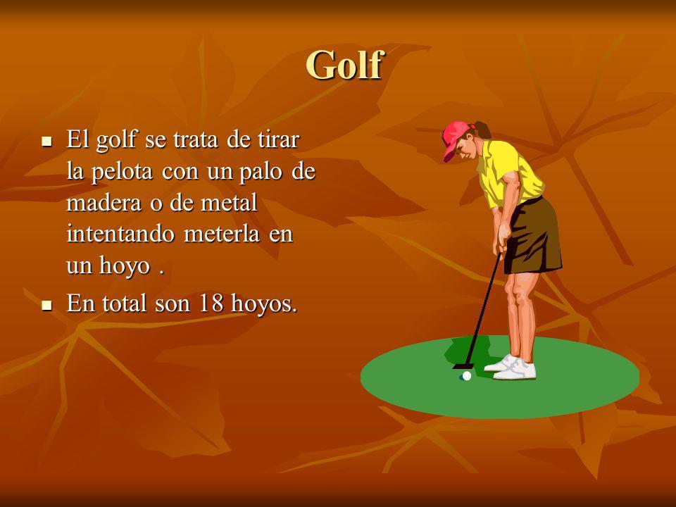 Golf El golf se trata de tirar la pelota con un palo de madera o de metal intentando meterla en un hoyo .