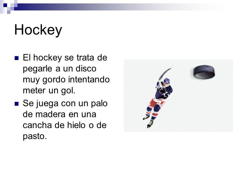 Hockey El hockey se trata de pegarle a un disco muy gordo intentando meter un gol.