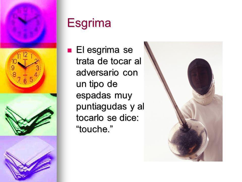 Esgrima El esgrima se trata de tocar al adversario con un tipo de espadas muy puntiagudas y al tocarlo se dice: touche.
