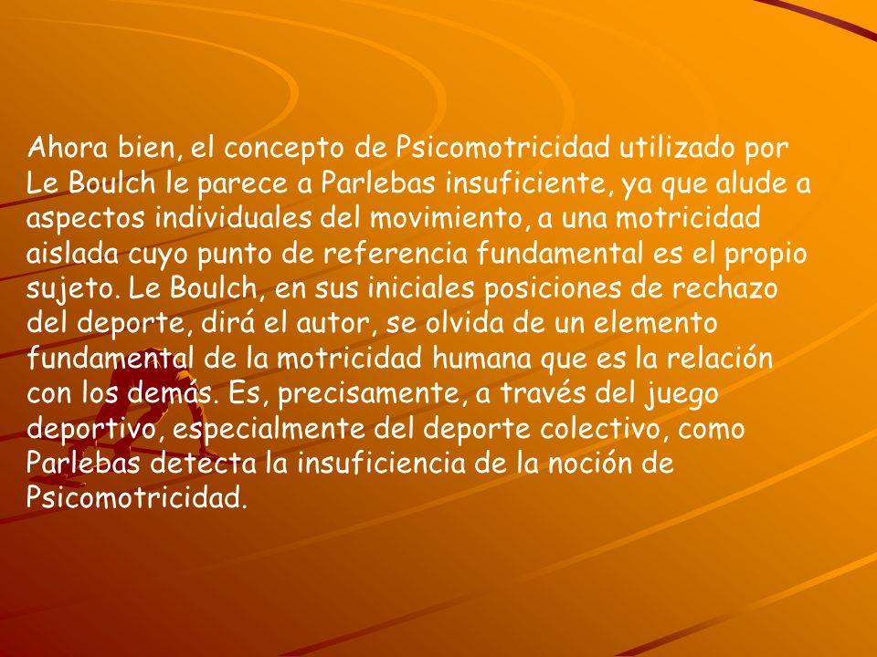 Ahora bien, el concepto de Psicomotricidad utilizado por Le Boulch le parece a Parlebas insuficiente, ya que alude a aspectos individuales del movimiento, a una motricidad aislada cuyo punto de referencia fundamental es el propio sujeto.