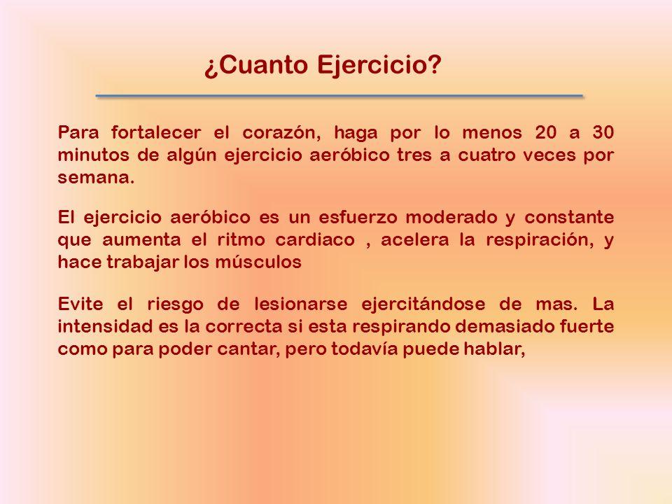 ¿Cuanto Ejercicio Para fortalecer el corazón, haga por lo menos 20 a 30 minutos de algún ejercicio aeróbico tres a cuatro veces por semana.