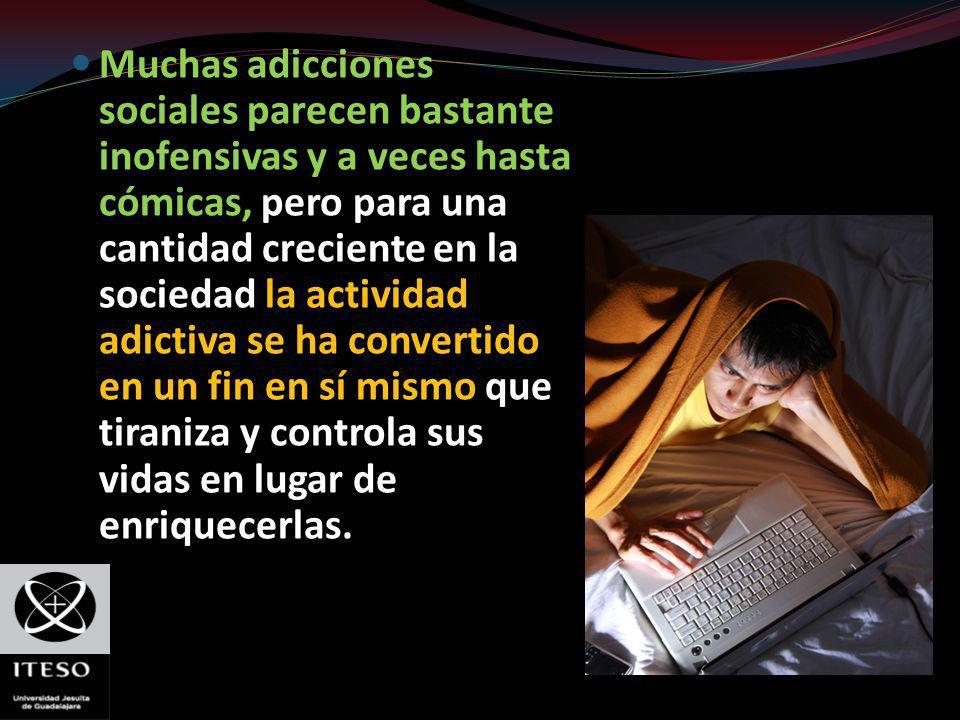 Muchas adicciones sociales parecen bastante inofensivas y a veces hasta cómicas, pero para una cantidad creciente en la sociedad la actividad adictiva se ha convertido en un fin en sí mismo que tiraniza y controla sus vidas en lugar de enriquecerlas.