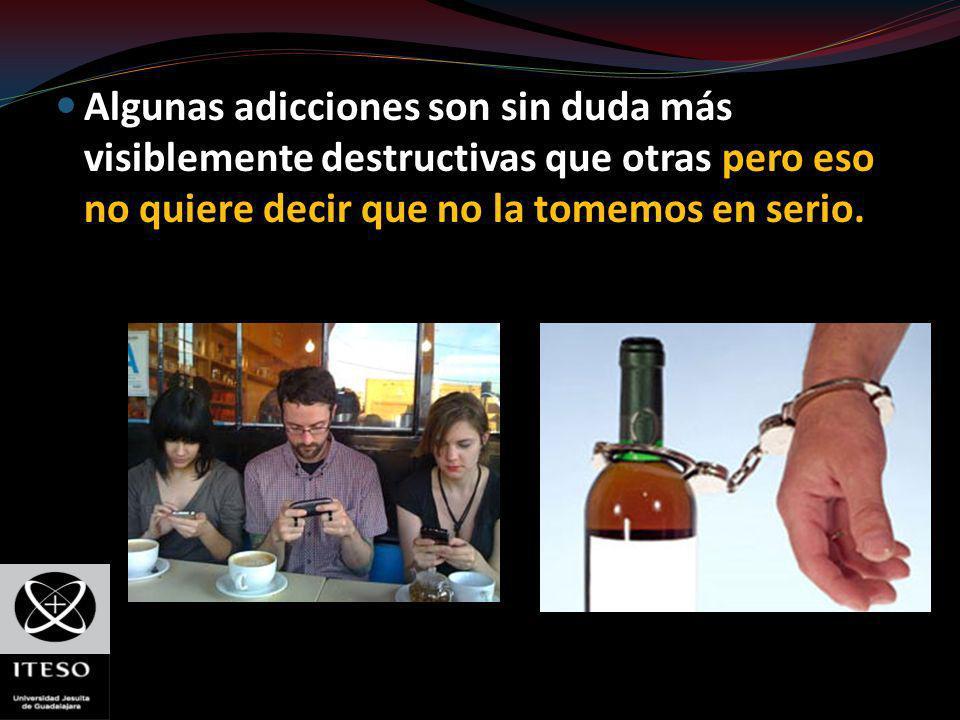 Algunas adicciones son sin duda más visiblemente destructivas que otras pero eso no quiere decir que no la tomemos en serio.