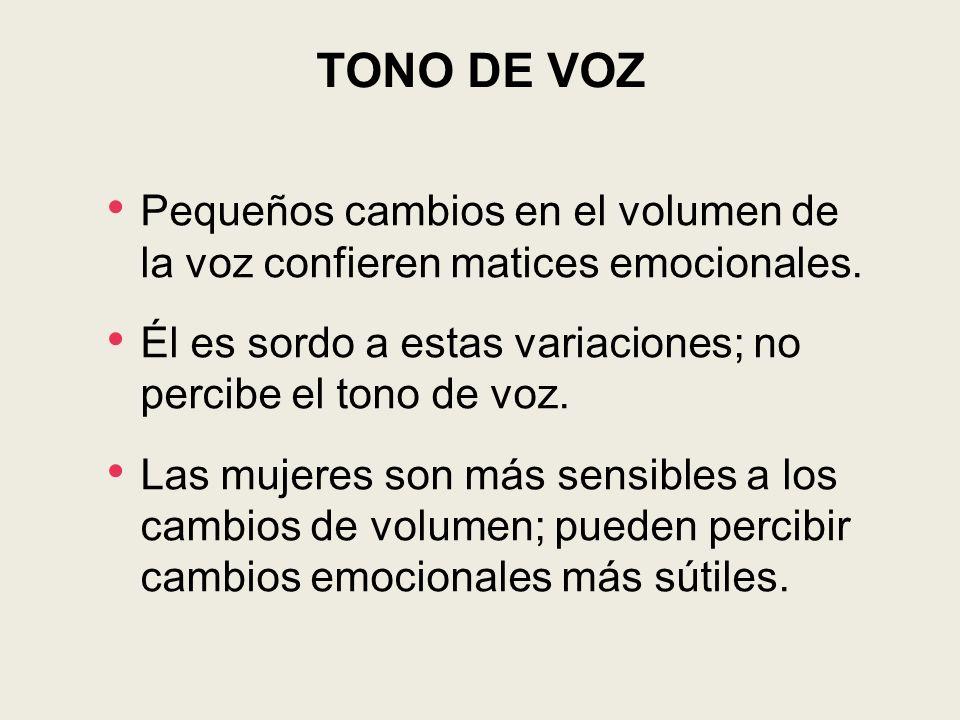 TONO DE VOZ Pequeños cambios en el volumen de la voz confieren matices emocionales. Él es sordo a estas variaciones; no percibe el tono de voz.