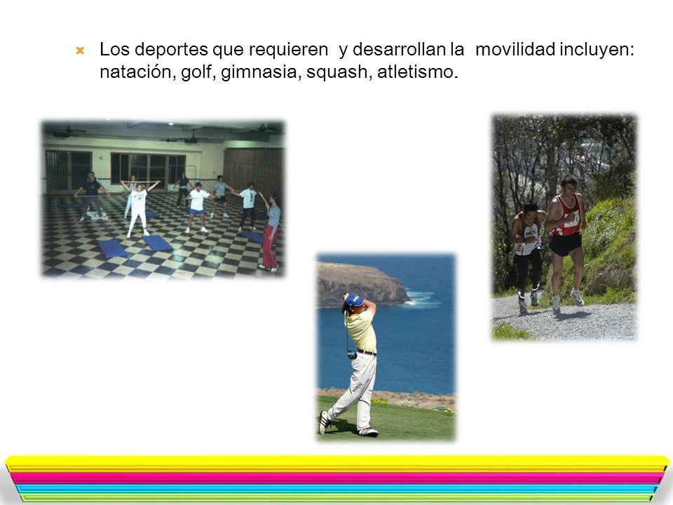 Los deportes que requieren y desarrollan la movilidad incluyen: natación, golf, gimnasia, squash, atletismo.