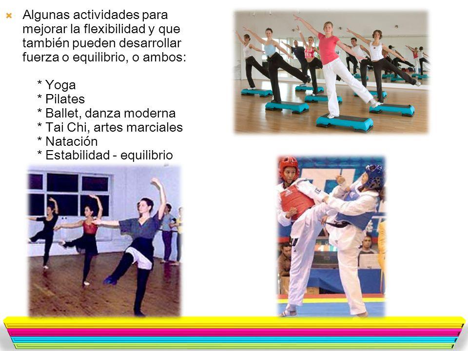 Algunas actividades para mejorar la flexibilidad y que también pueden desarrollar fuerza o equilibrio, o ambos: * Yoga * Pilates * Ballet, danza moderna * Tai Chi, artes marciales * Natación * Estabilidad - equilibrio