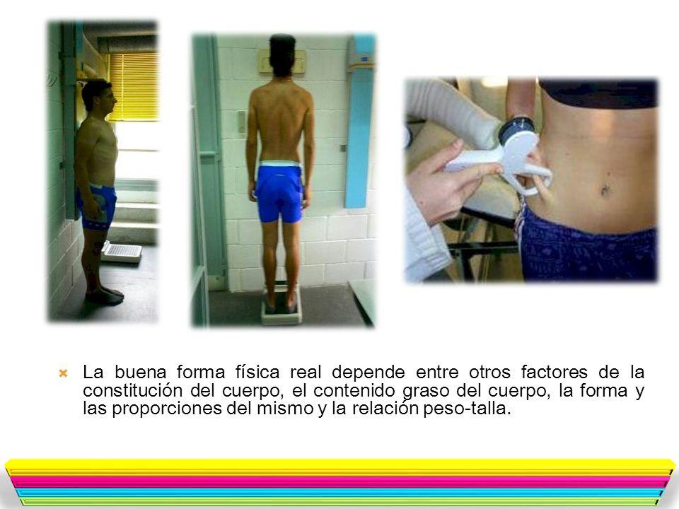 La buena forma física real depende entre otros factores de la constitución del cuerpo, el contenido graso del cuerpo, la forma y las proporciones del mismo y la relación peso-talla.