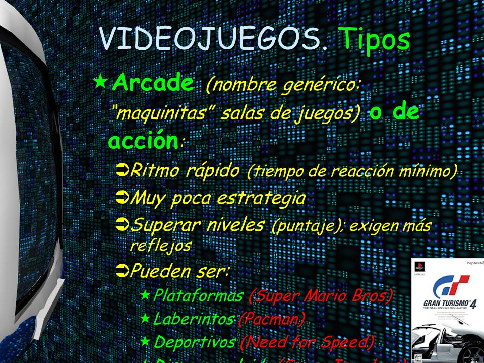 VIDEOJUEGOS. Tipos Arcade (nombre genérico: maquinitas salas de juegos) o de acción: Ritmo rápido (tiempo de reacción mínimo)