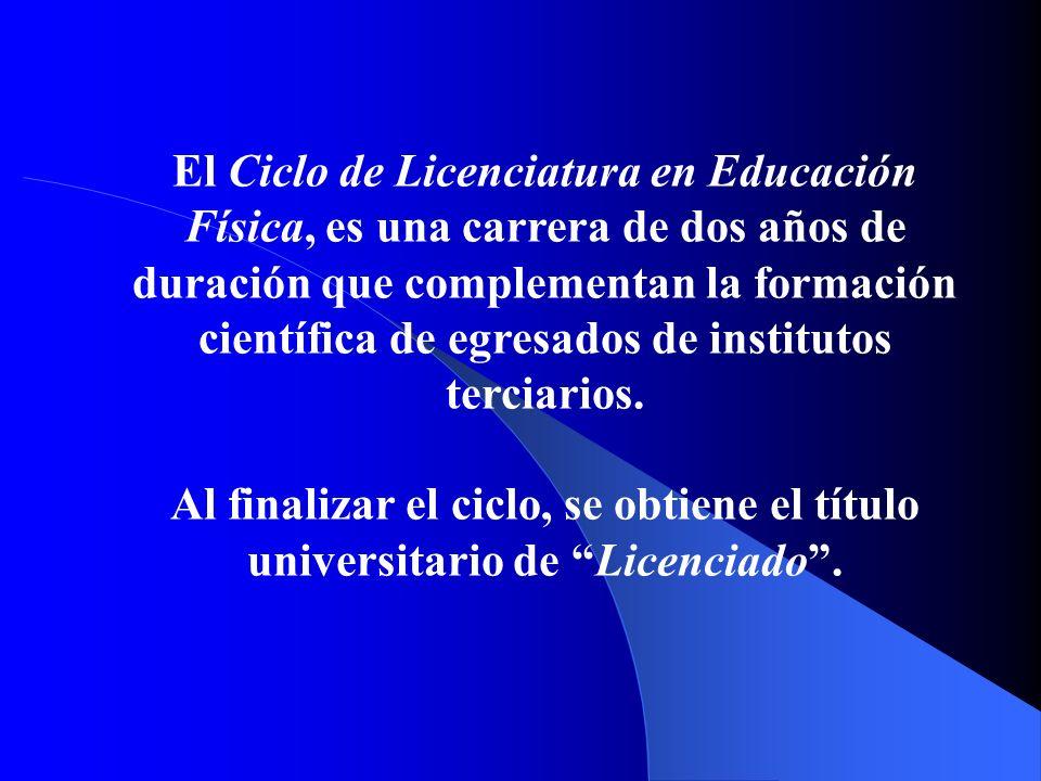 El Ciclo de Licenciatura en Educación Física, es una carrera de dos años de duración que complementan la formación científica de egresados de institutos terciarios.