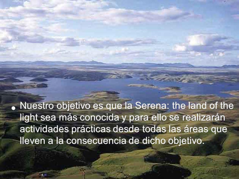 Nuestro objetivo es que la Serena: the land of the light sea más conocida y para ello se realizarán actividades prácticas desde todas las áreas que lleven a la consecuencia de dicho objetivo.