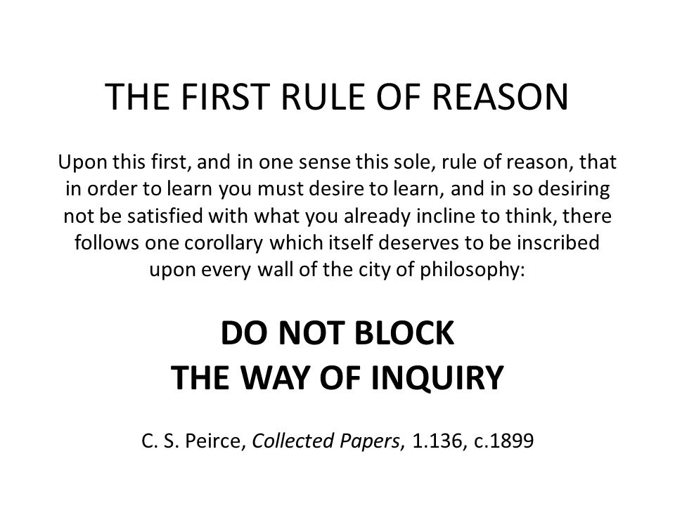 THE FIRST RULE OF REASON Upon this first, and in one sense this sole, rule of reason, that in order to learn you must desire to learn, and in so desiring not be satisfied with what you already incline to think, there follows one corollary which itself deserves to be inscribed upon every wall of the city of philosophy: DO NOT BLOCK THE WAY OF INQUIRY C.