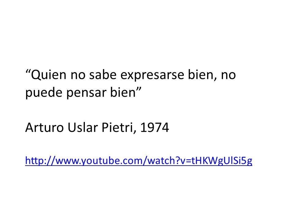 Quien no sabe expresarse bien, no puede pensar bien Arturo Uslar Pietri, 1974 http://www.youtube.com/watch v=tHKWgUlSi5g