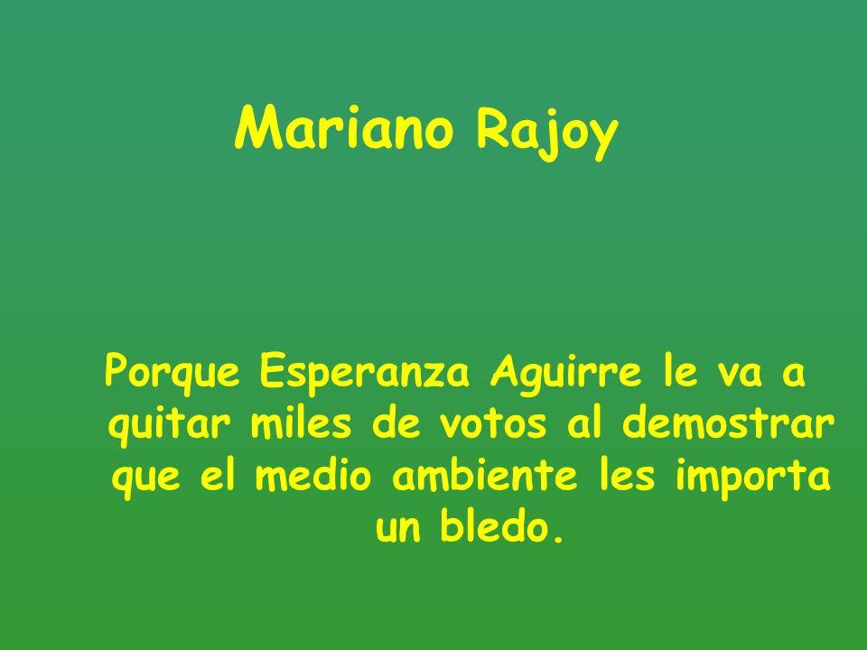 Mariano Rajoy Porque Esperanza Aguirre le va a quitar miles de votos al demostrar que el medio ambiente les importa un bledo.