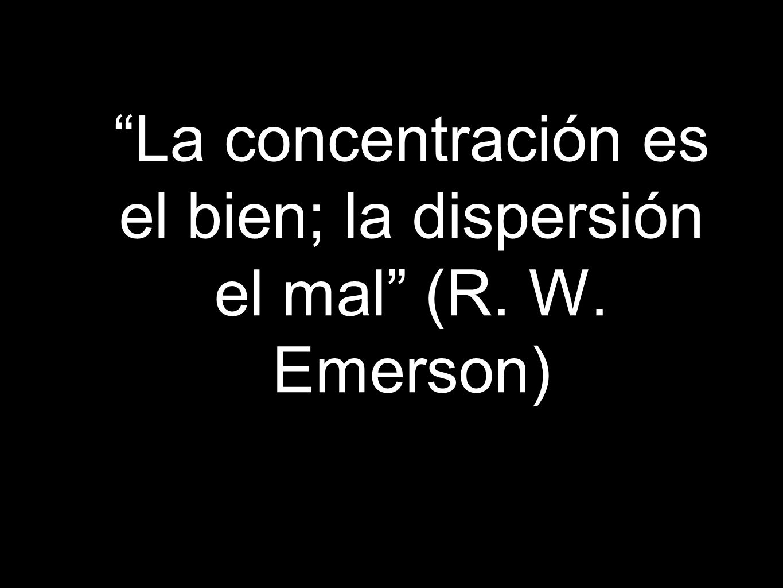 La concentración es el bien; la dispersión el mal (R. W. Emerson)
