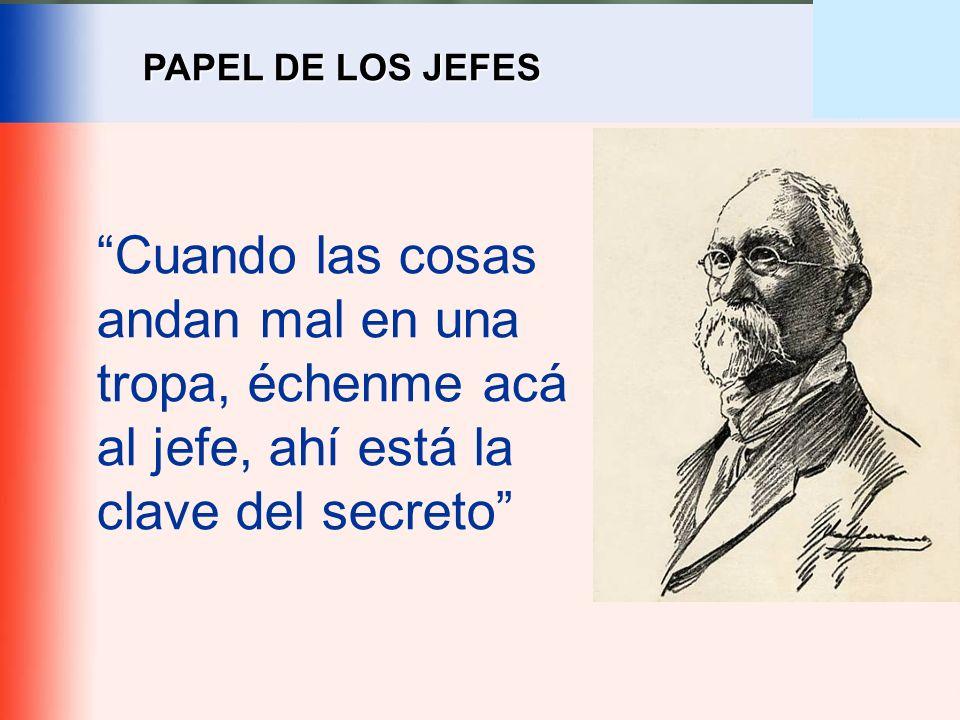 PAPEL DE LOS JEFES Cuando las cosas andan mal en una tropa, échenme acá al jefe, ahí está la clave del secreto