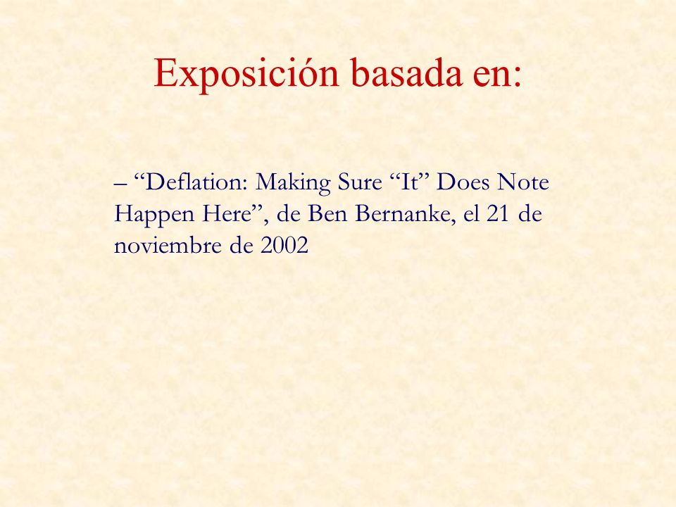 Exposición basada en: Deflation: Making Sure It Does Note Happen Here , de Ben Bernanke, el 21 de noviembre de 2002.