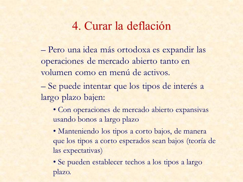 4. Curar la deflación Pero una idea más ortodoxa es expandir las operaciones de mercado abierto tanto en volumen como en menú de activos.