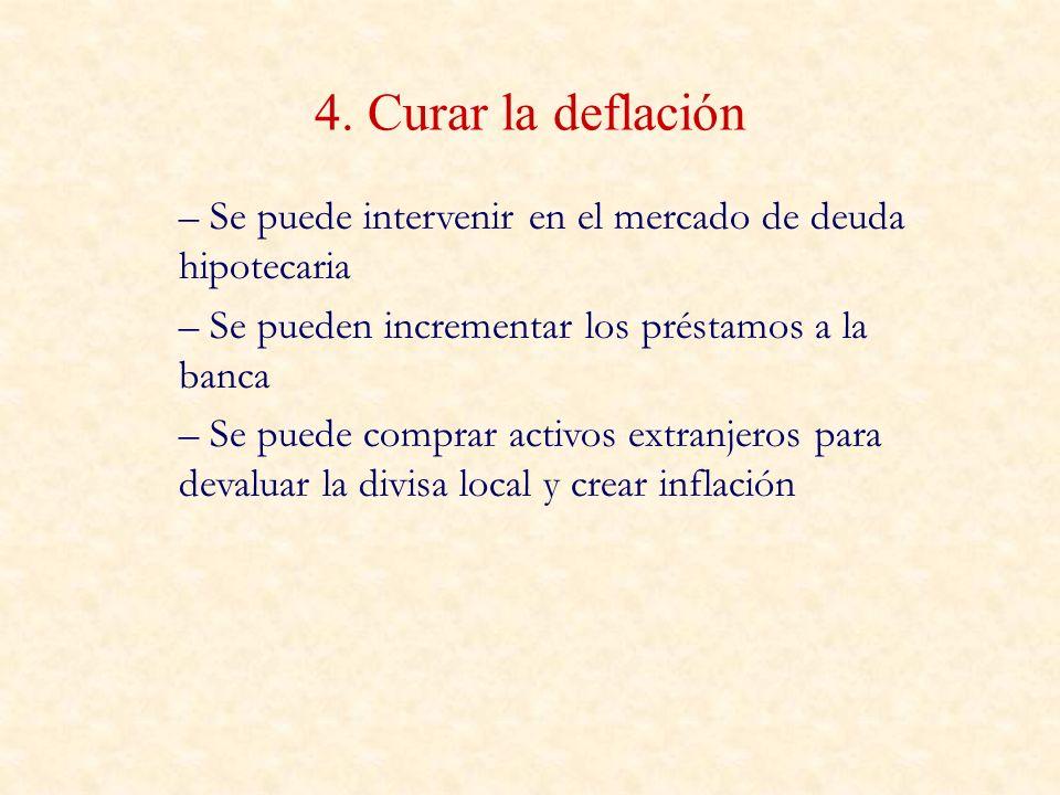 4. Curar la deflación Se puede intervenir en el mercado de deuda hipotecaria. Se pueden incrementar los préstamos a la banca.