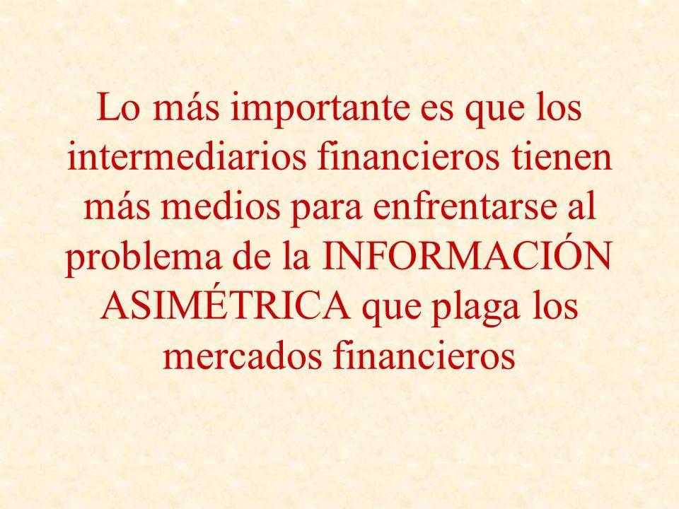 Lo más importante es que los intermediarios financieros tienen más medios para enfrentarse al problema de la INFORMACIÓN ASIMÉTRICA que plaga los mercados financieros