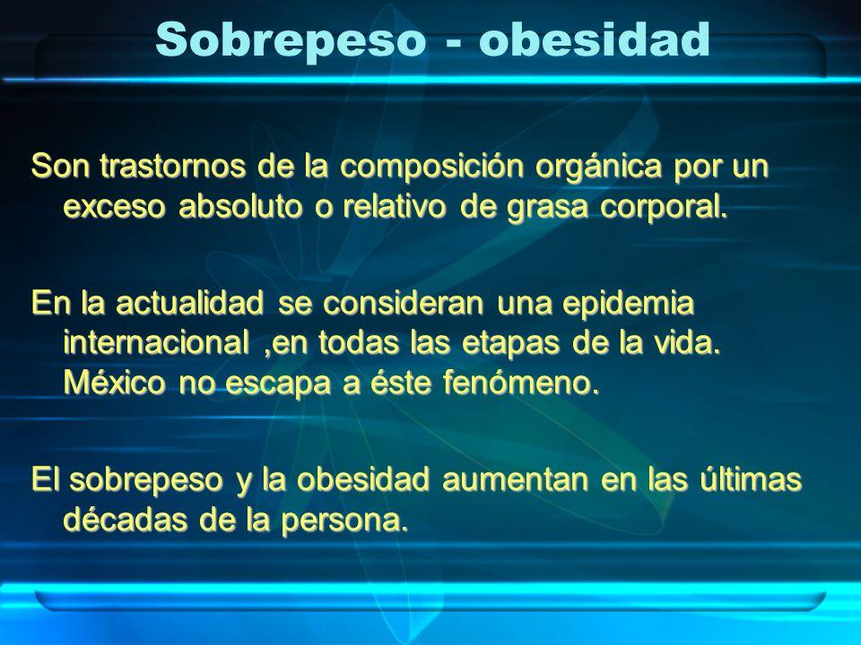 Sobrepeso - obesidad Son trastornos de la composición orgánica por un exceso absoluto o relativo de grasa corporal.