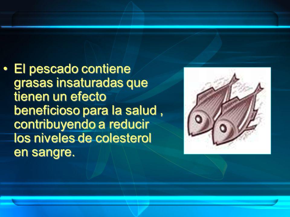 El pescado contiene grasas insaturadas que tienen un efecto beneficioso para la salud , contribuyendo a reducir los niveles de colesterol en sangre.