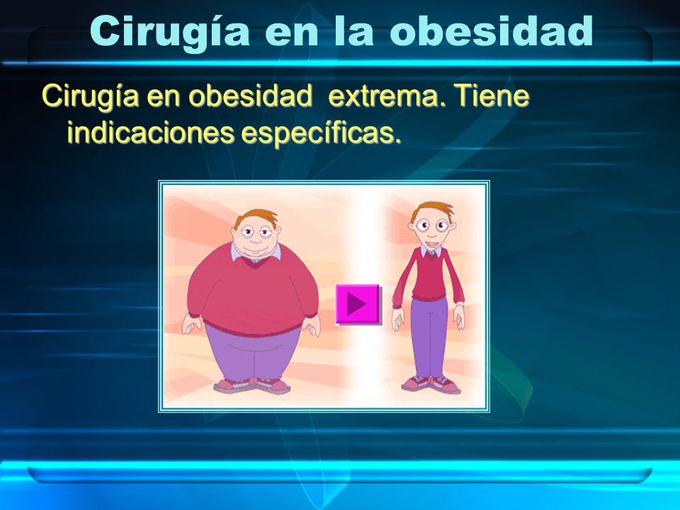 Cirugía en la obesidad Cirugía en obesidad extrema. Tiene indicaciones específicas.