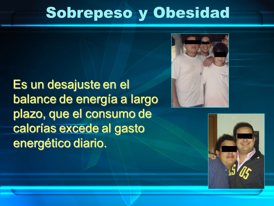 Sobrepeso y ObesidadEs un desajuste en el balance de energía a largo plazo, que el consumo de calorías excede al gasto energético diario.