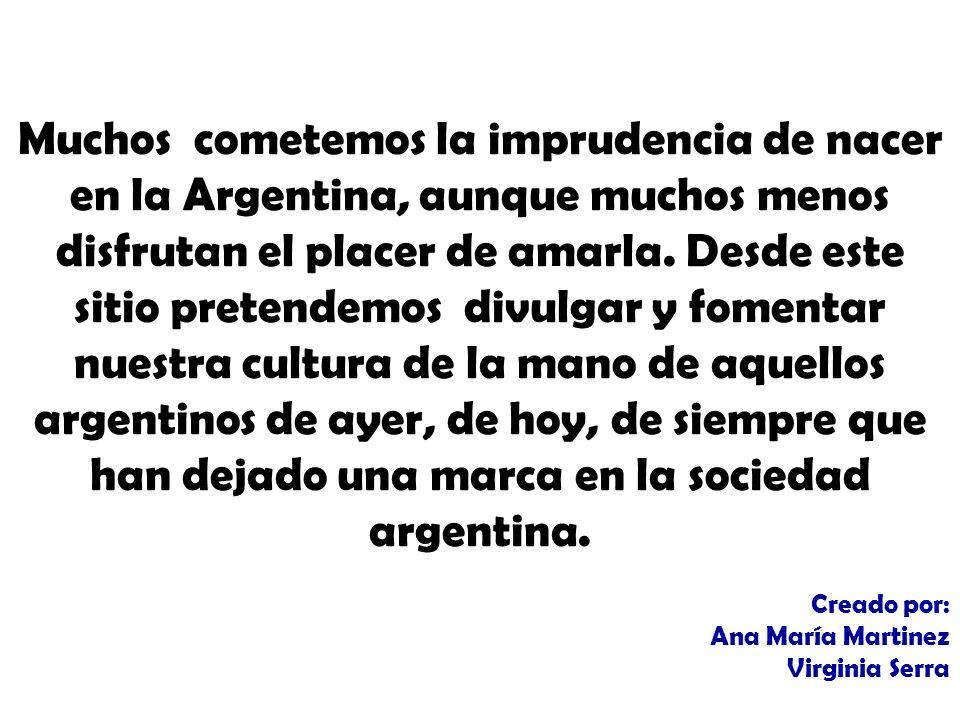 Muchos cometemos la imprudencia de nacer en la Argentina, aunque muchos menos disfrutan el placer de amarla. Desde este sitio pretendemos divulgar y fomentar nuestra cultura de la mano de aquellos argentinos de ayer, de hoy, de siempre que han dejado una marca en la sociedad argentina.