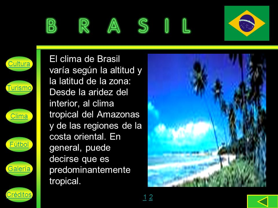 El clima de Brasil varía según la altitud y la latitud de la zona: Desde la aridez del interior, al clima tropical del Amazonas y de las regiones de la costa oriental. En general, puede decirse que es predominantemente tropical.