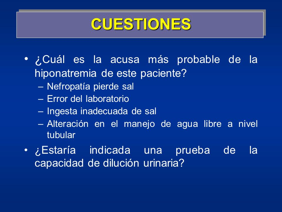 CUESTIONES ¿Cuál es la acusa más probable de la hiponatremia de este paciente Nefropatía pierde sal.