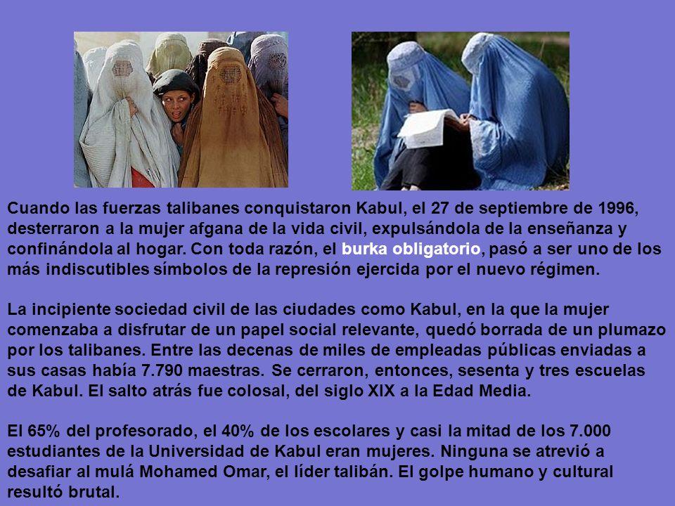 Cuando las fuerzas talibanes conquistaron Kabul, el 27 de septiembre de 1996, desterraron a la mujer afgana de la vida civil, expulsándola de la enseñanza y confinándola al hogar. Con toda razón, el burka obligatorio, pasó a ser uno de los más indiscutibles símbolos de la represión ejercida por el nuevo régimen.