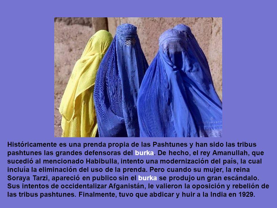 Históricamente es una prenda propia de las Pashtunes y han sido las tribus pashtunes las grandes defensoras del burka. De hecho, el rey Amanullah, que sucedió al mencionado Habibulla, intento una modernización del país, la cual incluía la eliminación del uso de la prenda. Pero cuando su mujer, la reina Soraya Tarzi, apareció en publico sin el burka se produjo un gran escándalo.