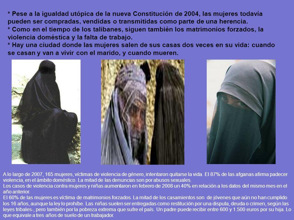 * Pese a la igualdad utópica de la nueva Constitución de 2004, las mujeres todavía pueden ser compradas, vendidas o transmitidas como parte de una herencia. * Como en el tiempo de los talibanes, siguen también los matrimonios forzados, la violencia doméstica y la falta de trabajo.