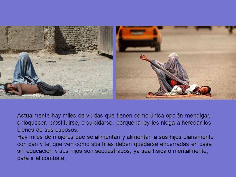 Actualmente hay miles de viudas que tienen como única opción mendigar, enloquecer, prostituirse, o suicidarse, porque la ley les niega a heredar los bienes de sus esposos.