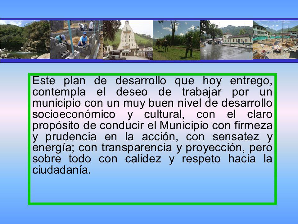 Este plan de desarrollo que hoy entrego, contempla el deseo de trabajar por un municipio con un muy buen nivel de desarrollo socioeconómico y cultural, con el claro propósito de conducir el Municipio con firmeza y prudencia en la acción, con sensatez y energía; con transparencia y proyección, pero sobre todo con calidez y respeto hacia la ciudadanía.