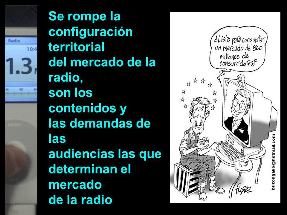 Se rompe la configuración territorial del mercado de la radio, son los contenidos y las demandas de las audiencias las que determinan el mercado de la radio
