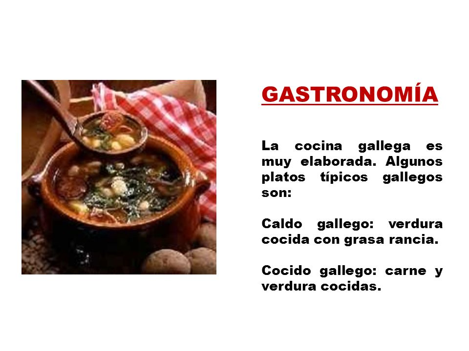 GASTRONOMÍA La cocina gallega es muy elaborada. Algunos platos típicos gallegos son: Caldo gallego: verdura cocida con grasa rancia.
