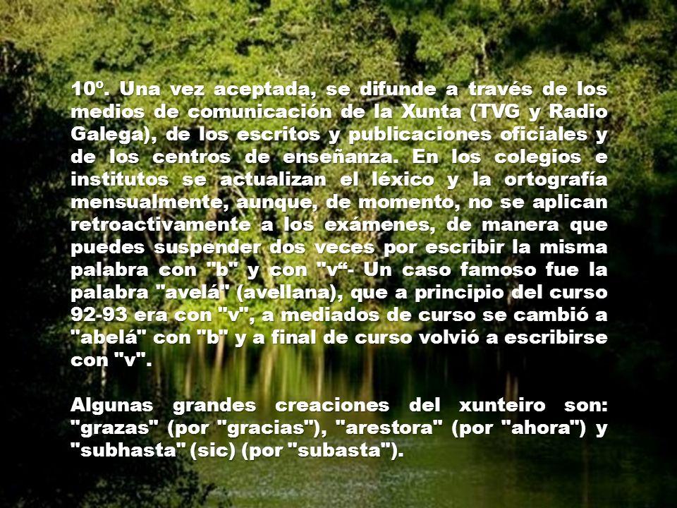 10º. Una vez aceptada, se difunde a través de los medios de comunicación de la Xunta (TVG y Radio Galega), de los escritos y publicaciones oficiales y de los centros de enseñanza. En los colegios e institutos se actualizan el léxico y la ortografía mensualmente, aunque, de momento, no se aplican retroactivamente a los exámenes, de manera que puedes suspender dos veces por escribir la misma palabra con b y con v - Un caso famoso fue la palabra avelá (avellana), que a principio del curso 92-93 era con v , a mediados de curso se cambió a abelá con b y a final de curso volvió a escribirse con v .